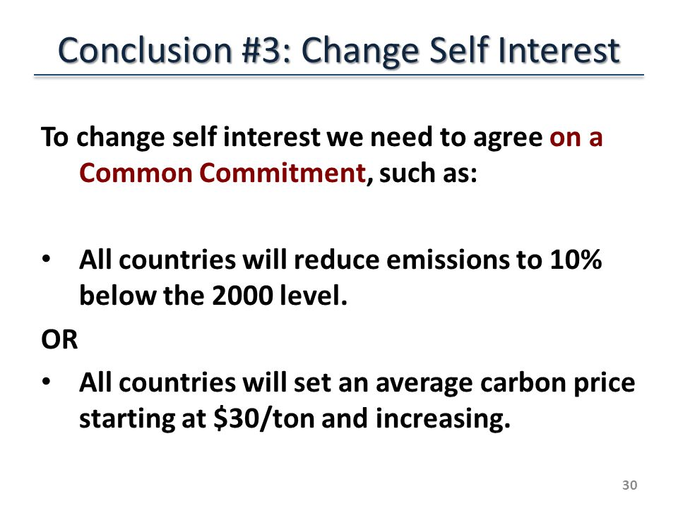 Conclusion #3: Change Self Interest To change self interest we need to agree on a Common Commitment, such as: All countries will reduce emissions to 10% below the 2000 level.