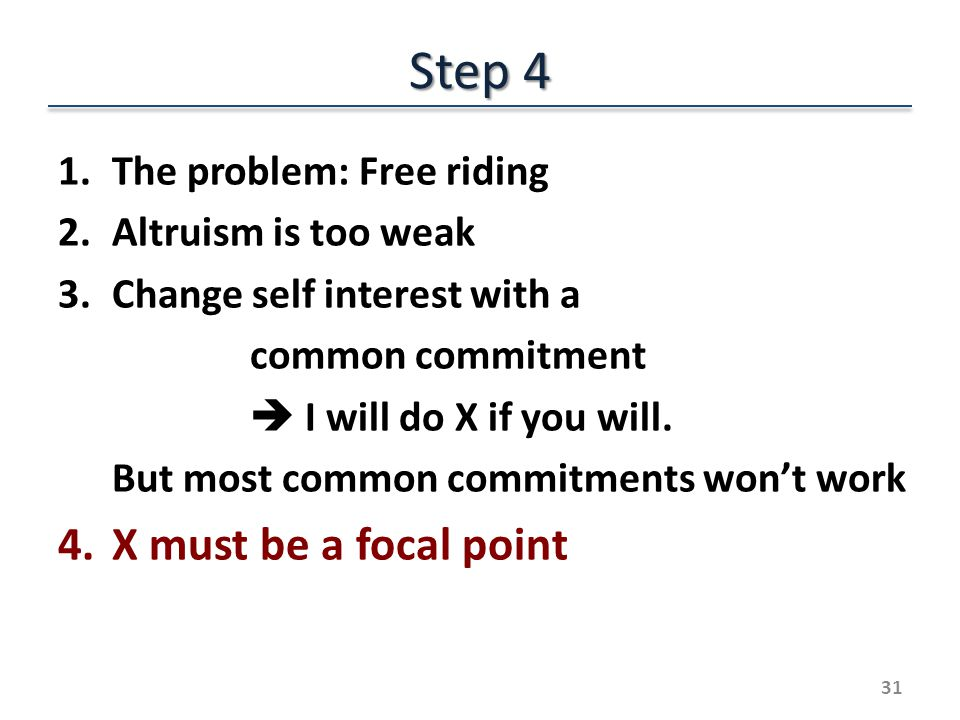 Step 4 1.The problem: Free riding 2.Altruism is too weak 3.Change self interest with a common commitment I will do X if you will.
