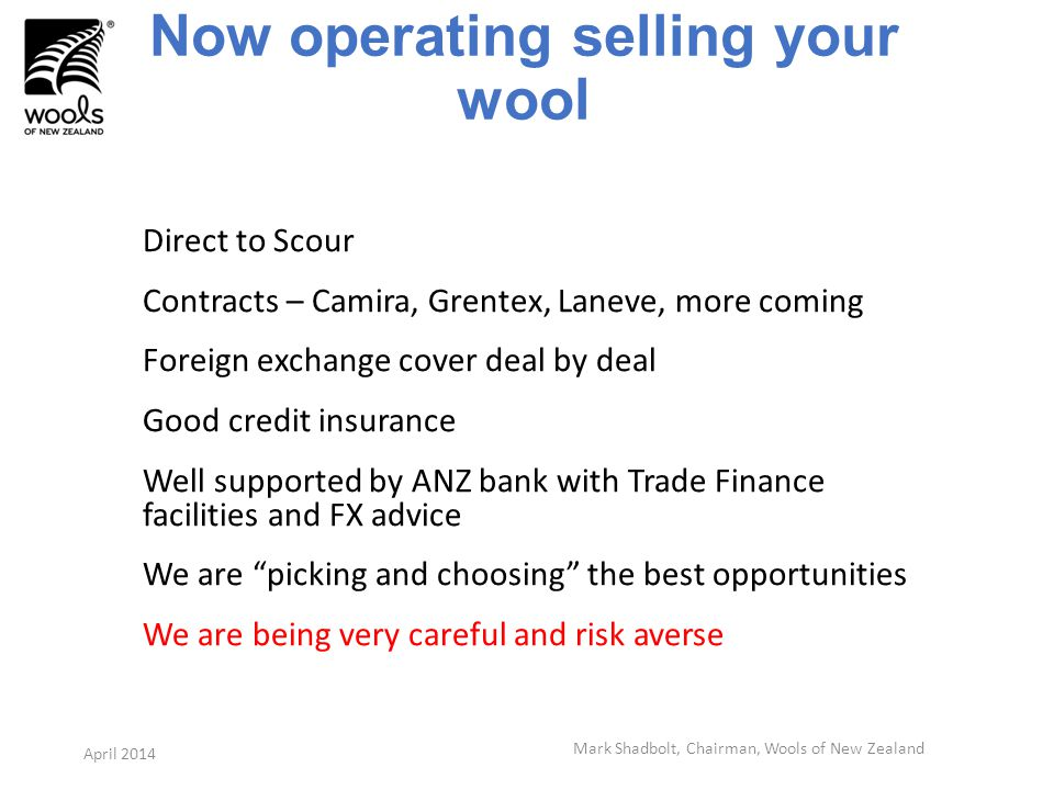 Now operating selling your wool Direct to Scour Contracts – Camira, Grentex, Laneve, more coming Foreign exchange cover deal by deal Good credit insurance Well supported by ANZ bank with Trade Finance facilities and FX advice We are picking and choosing the best opportunities We are being very careful and risk averse Mark Shadbolt, Chairman, Wools of New Zealand April 2014