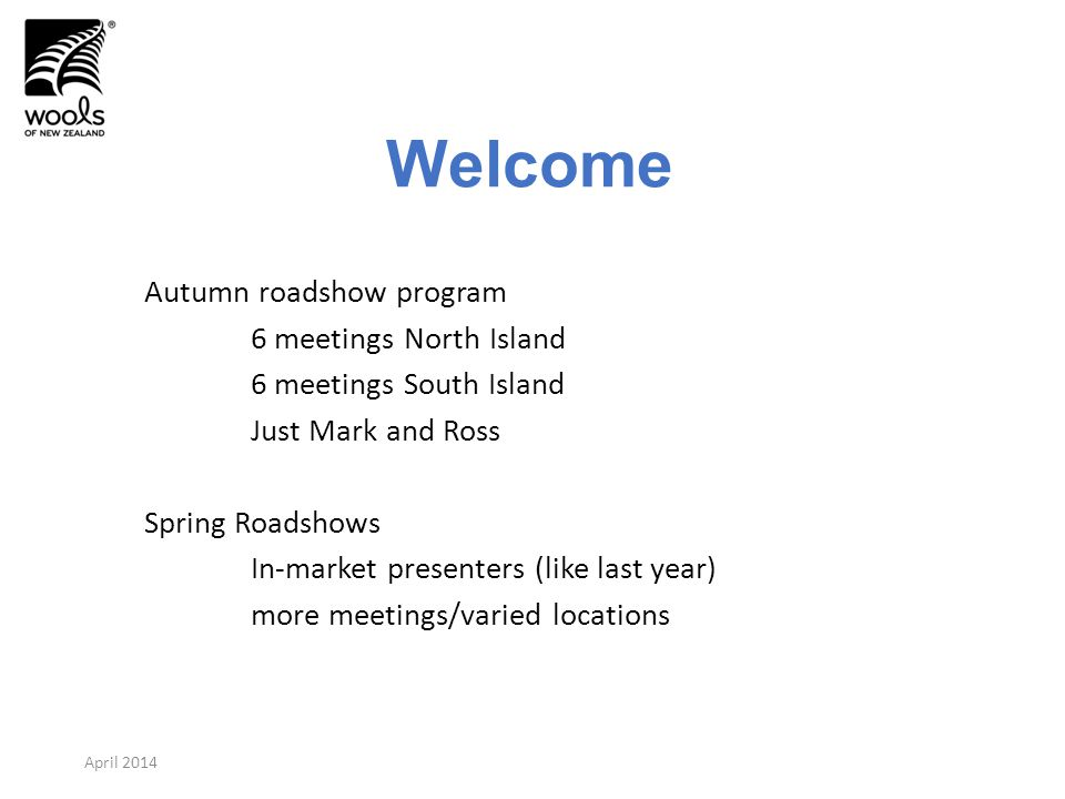 Welcome Autumn roadshow program 6 meetings North Island 6 meetings South Island Just Mark and Ross Spring Roadshows In-market presenters (like last year) more meetings/varied locations April 2014