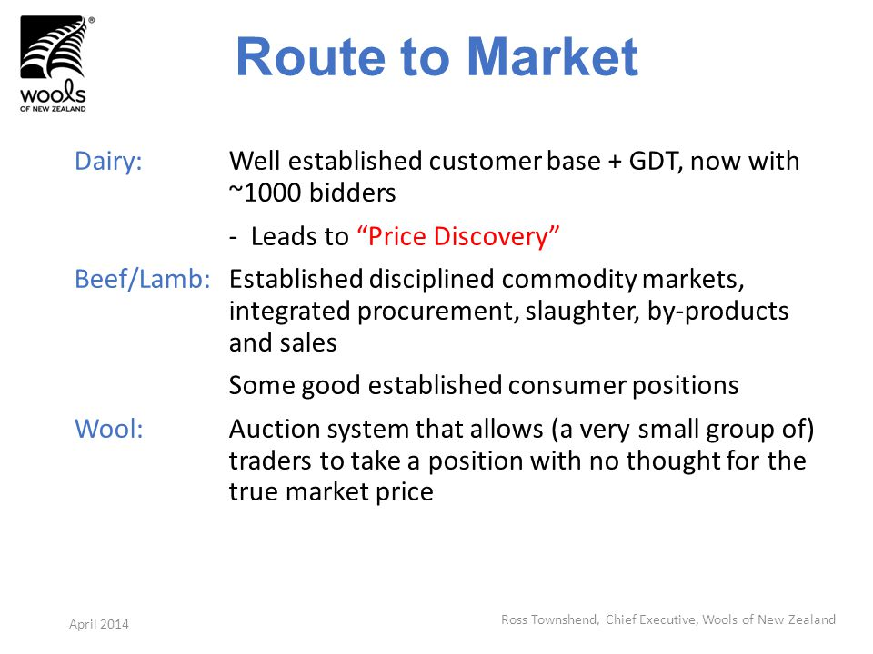 Route to Market Dairy: Well established customer base + GDT, now with ~1000 bidders - Leads to Price Discovery Beef/Lamb:Established disciplined commodity markets, integrated procurement, slaughter, by-products and sales Some good established consumer positions Wool:Auction system that allows (a very small group of) traders to take a position with no thought for the true market price Ross Townshend, Chief Executive, Wools of New Zealand April 2014