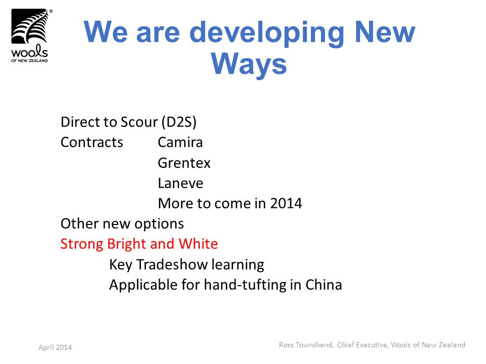 We are developing New Ways Direct to Scour (D2S) ContractsCamira Grentex Laneve More to come in 2014 Other new options Strong Bright and White Key Tradeshow learning Applicable for hand-tufting in China Ross Townshend, Chief Executive, Wools of New Zealand April 2014