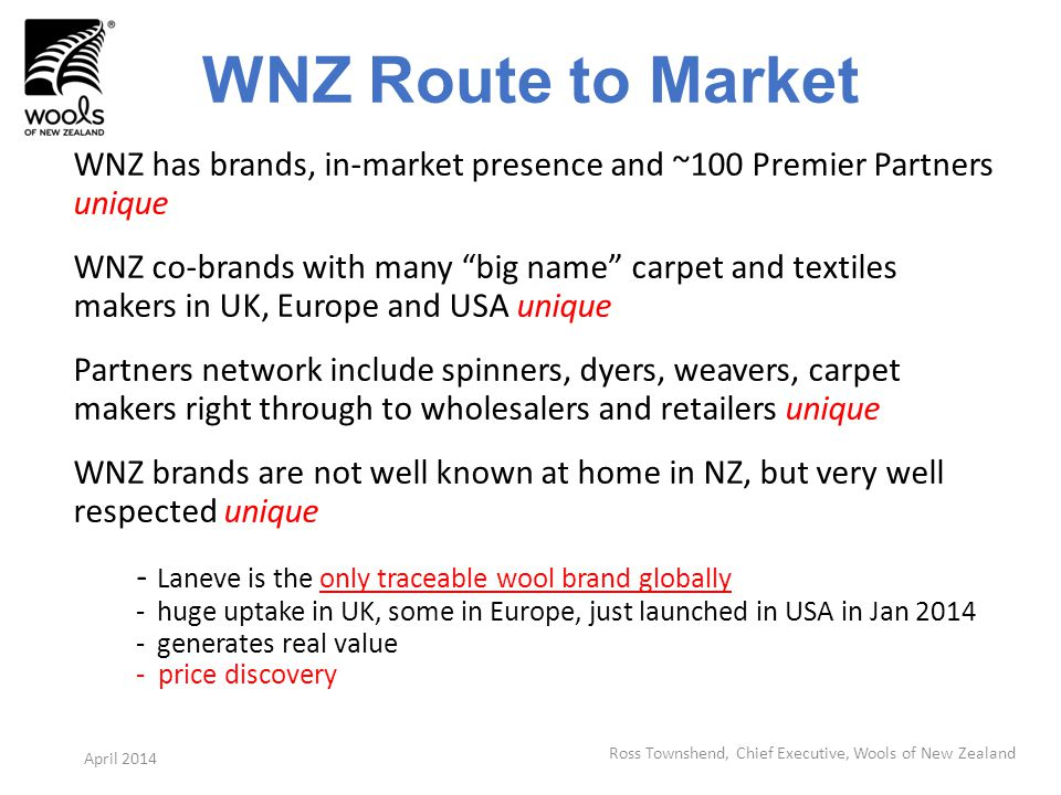 WNZ Route to Market WNZ has brands, in-market presence and ~100 Premier Partners unique WNZ co-brands with many big name carpet and textiles makers in UK, Europe and USA unique Partners network include spinners, dyers, weavers, carpet makers right through to wholesalers and retailers unique WNZ brands are not well known at home in NZ, but very well respected unique - Laneve is the only traceable wool brand globally -huge uptake in UK, some in Europe, just launched in USA in Jan 2014 -generates real value - price discovery Ross Townshend, Chief Executive, Wools of New Zealand April 2014