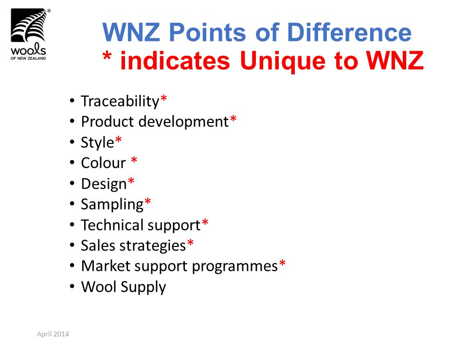 WNZ Points of Difference * indicates Unique to WNZ Traceability* Product development* Style* Colour * Design* Sampling* Technical support* Sales strategies* Market support programmes* Wool Supply April 2014