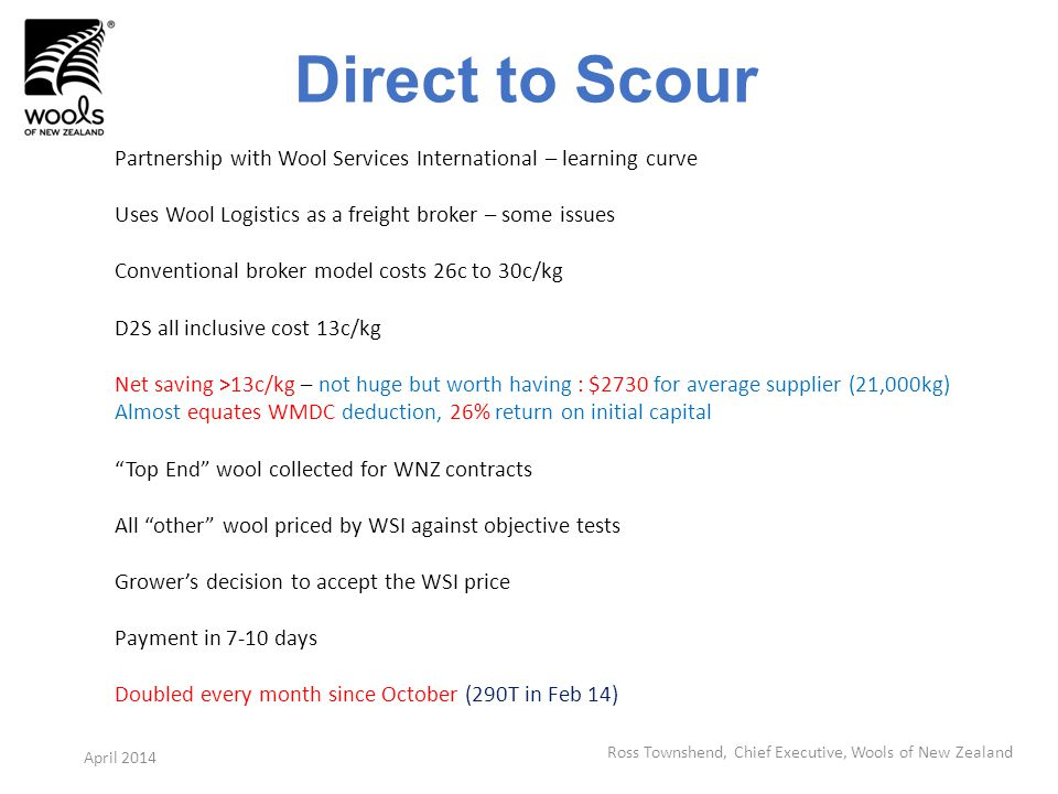 Direct to Scour Partnership with Wool Services International – learning curve Uses Wool Logistics as a freight broker – some issues Conventional broker model costs 26c to 30c/kg D2S all inclusive cost 13c/kg Net saving >13c/kg – not huge but worth having : $2730 for average supplier (21,000kg) Almost equates WMDC deduction, 26% return on initial capital Top End wool collected for WNZ contracts All other wool priced by WSI against objective tests Growers decision to accept the WSI price Payment in 7-10 days Doubled every month since October (290T in Feb 14) Ross Townshend, Chief Executive, Wools of New Zealand April 2014