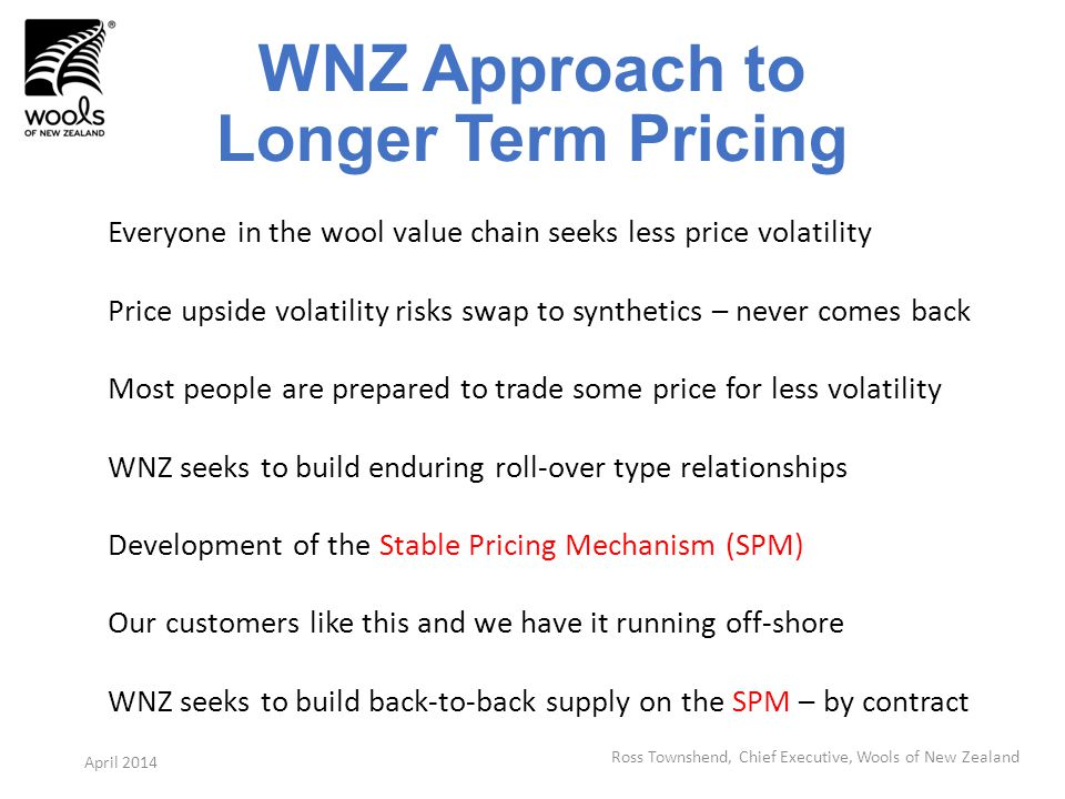 WNZ Approach to Longer Term Pricing Everyone in the wool value chain seeks less price volatility Price upside volatility risks swap to synthetics – never comes back Most people are prepared to trade some price for less volatility WNZ seeks to build enduring roll-over type relationships Development of the Stable Pricing Mechanism (SPM) Our customers like this and we have it running off-shore WNZ seeks to build back-to-back supply on the SPM – by contract Ross Townshend, Chief Executive, Wools of New Zealand April 2014