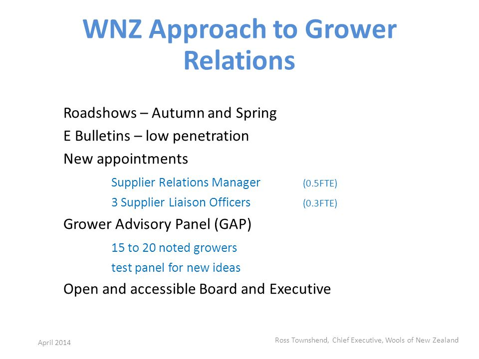 WNZ Approach to Grower Relations Roadshows – Autumn and Spring E Bulletins – low penetration New appointments Supplier Relations Manager (0.5FTE) 3 Supplier Liaison Officers (0.3FTE) Grower Advisory Panel (GAP) 15 to 20 noted growers test panel for new ideas Open and accessible Board and Executive Ross Townshend, Chief Executive, Wools of New Zealand April 2014
