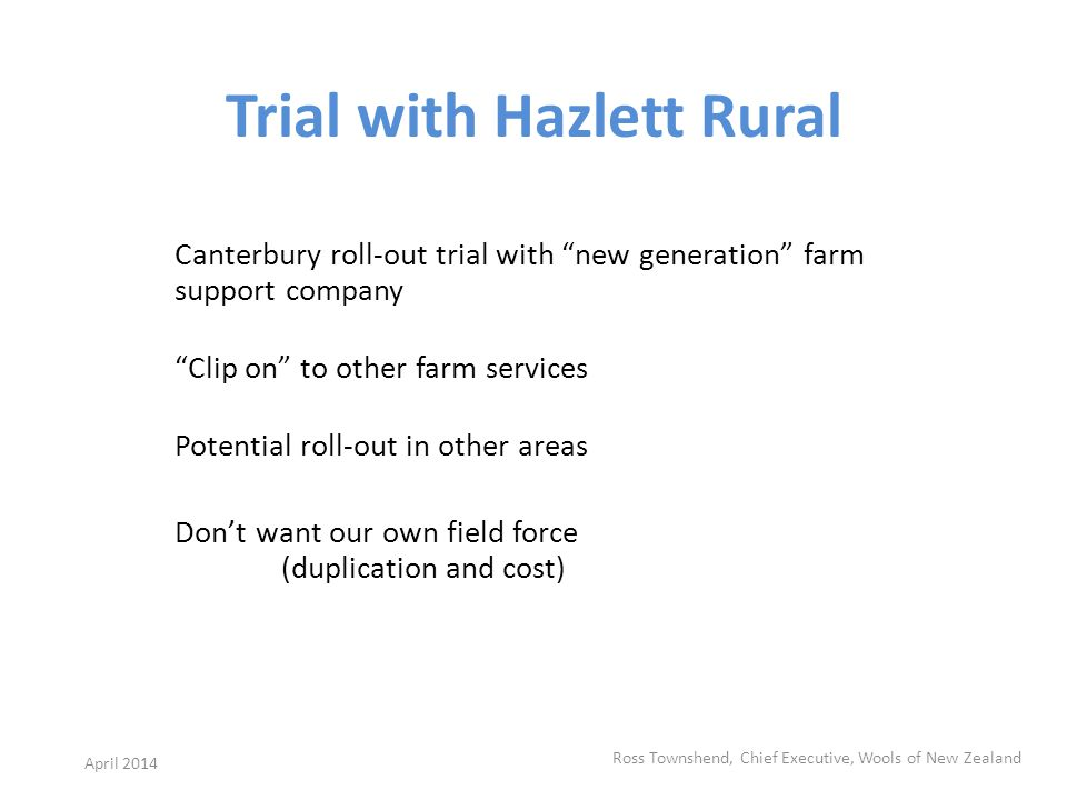 Trial with Hazlett Rural Canterbury roll-out trial with new generation farm support company Clip on to other farm services Potential roll-out in other areas Dont want our own field force (duplication and cost) Ross Townshend, Chief Executive, Wools of New Zealand April 2014