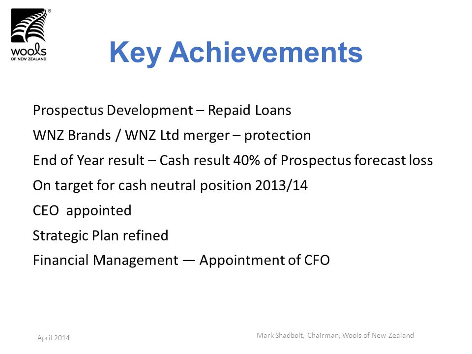 Key Achievements Prospectus Development – Repaid Loans WNZ Brands / WNZ Ltd merger – protection End of Year result – Cash result 40% of Prospectus forecast loss On target for cash neutral position 2013/14 CEO appointed Strategic Plan refined Financial Management Appointment of CFO Mark Shadbolt, Chairman, Wools of New Zealand April 2014