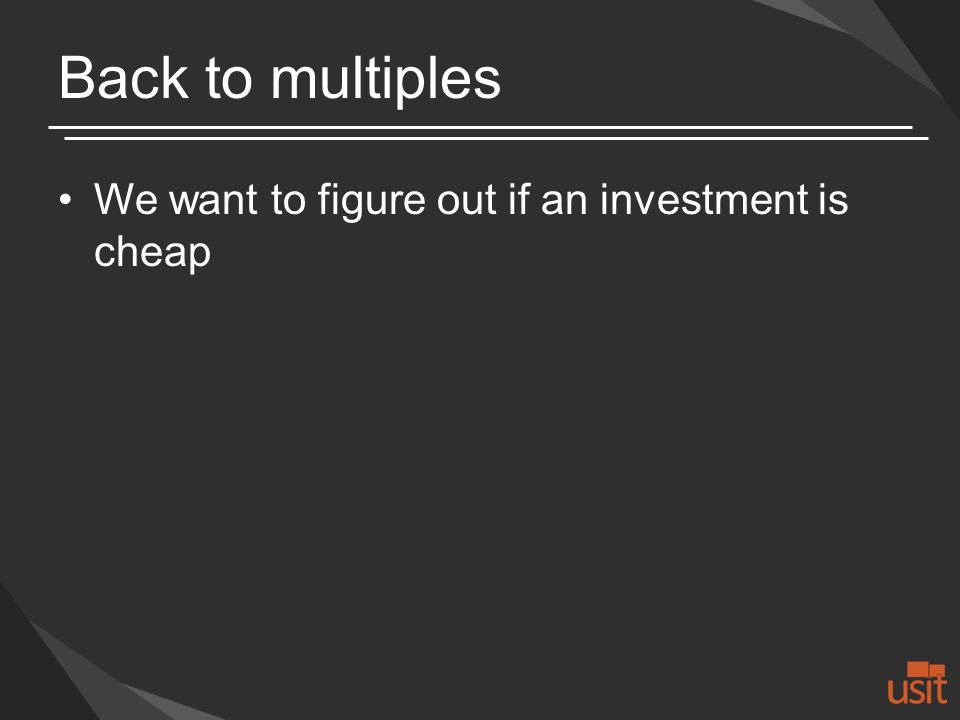 Back to multiples We want to figure out if an investment is cheap