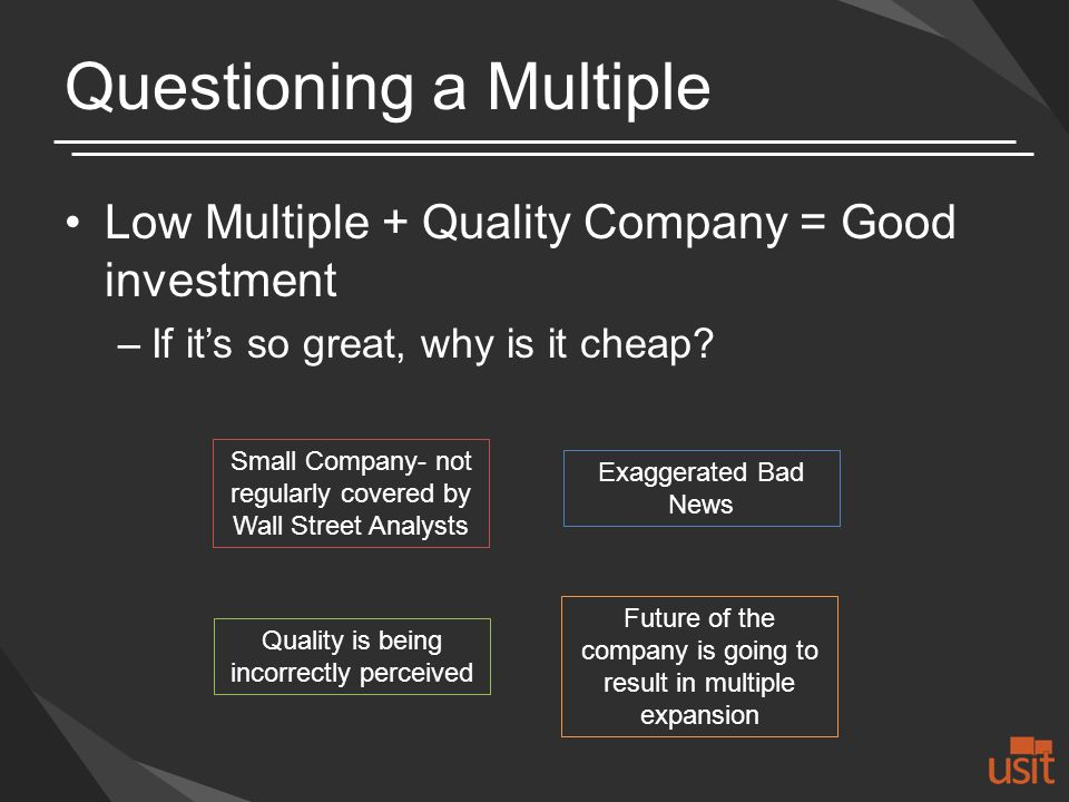 Questioning a Multiple Low Multiple + Quality Company = Good investment –If its so great, why is it cheap.