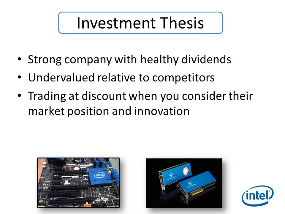Strong company with healthy dividends Undervalued relative to competitors Trading at discount when you consider their market position and innovation Investment Thesis