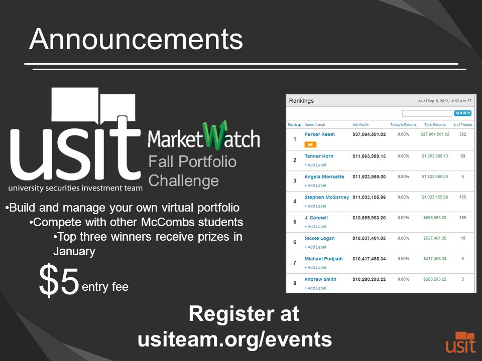 Announcements Build and manage your own virtual portfolio Compete with other McCombs students Top three winners receive prizes in January Register at usiteam.org/events Fall Portfolio Challenge $5$5 entry fee