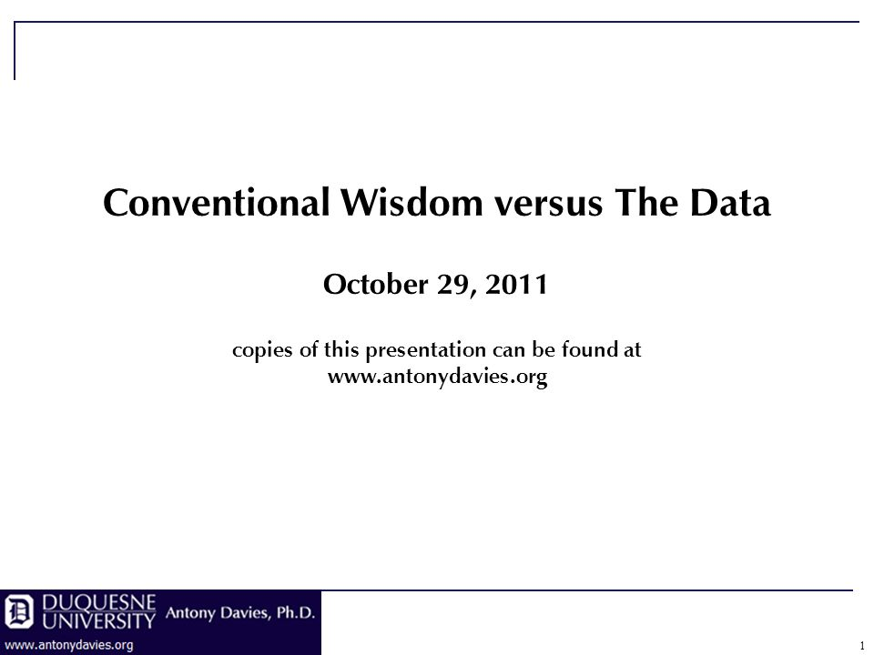 1 Conventional Wisdom versus The Data October 29, 2011 copies of this presentation can be found at www.antonydavies.org