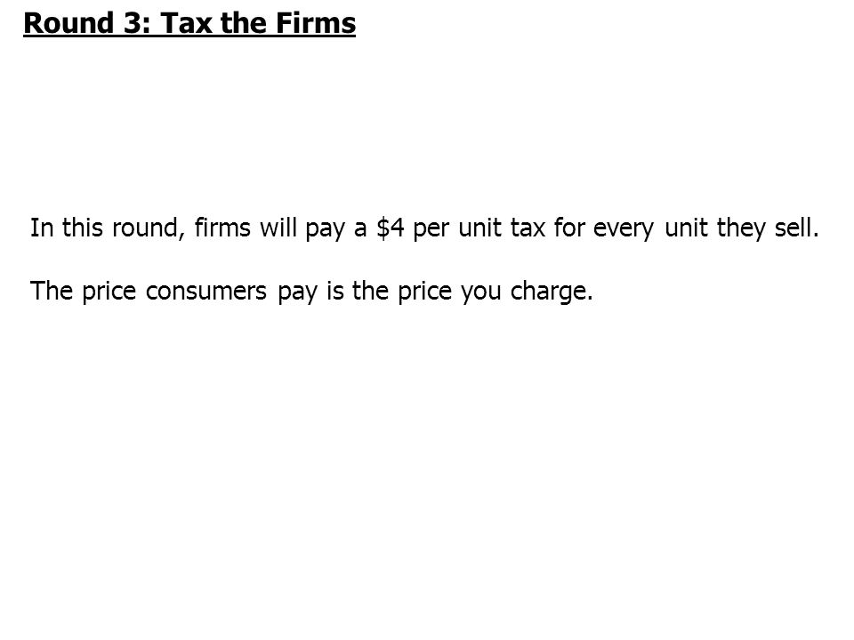 Round 3: Tax the Firms In this round, firms will pay a $4 per unit tax for every unit they sell.