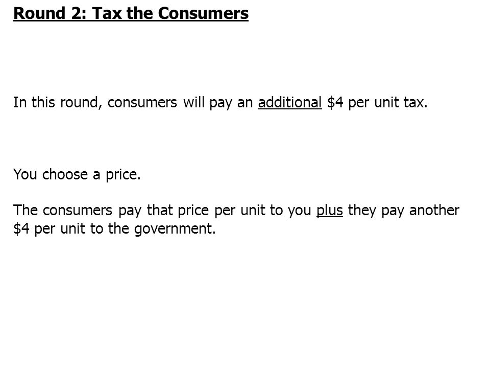 Round 2: Tax the Consumers In this round, consumers will pay an additional $4 per unit tax.