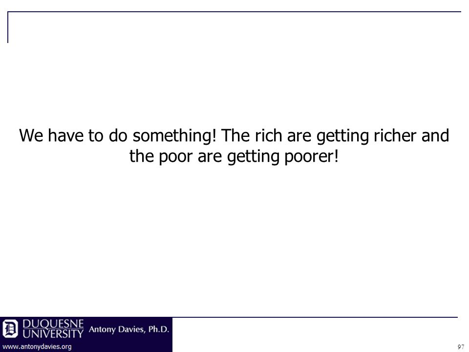 97 We have to do something! The rich are getting richer and the poor are getting poorer!