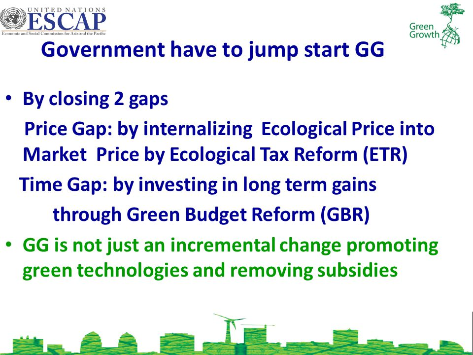 Government have to jump start GG By closing 2 gaps Price Gap: by internalizing Ecological Price into Market Price by Ecological Tax Reform (ETR) Time Gap: by investing in long term gains through Green Budget Reform (GBR) GG is not just an incremental change promoting green technologies and removing subsidies