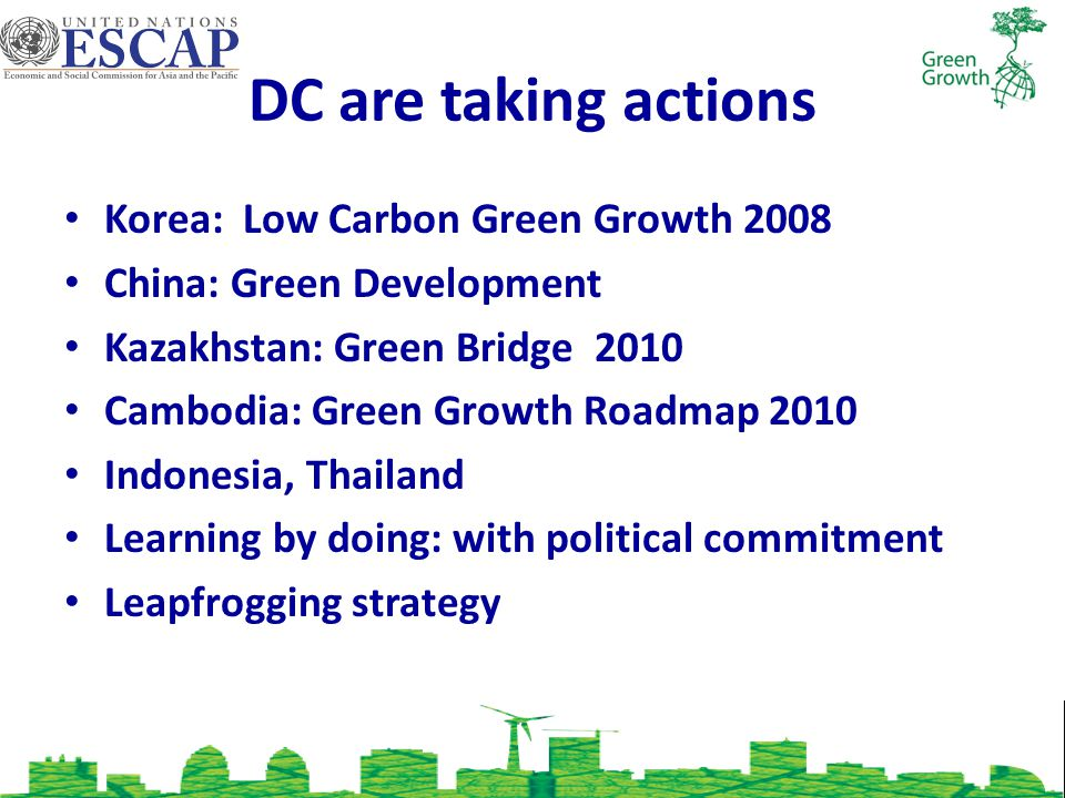 DC are taking actions Korea: Low Carbon Green Growth 2008 China: Green Development Kazakhstan: Green Bridge 2010 Cambodia: Green Growth Roadmap 2010 Indonesia, Thailand Learning by doing: with political commitment Leapfrogging strategy