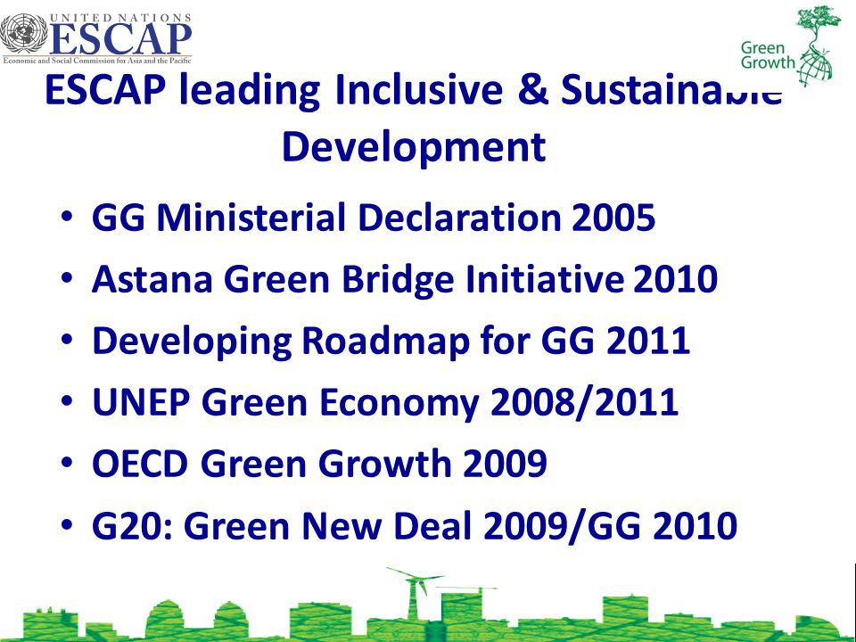 ESCAP leading Inclusive & Sustainable Development GG Ministerial Declaration 2005 Astana Green Bridge Initiative 2010 Developing Roadmap for GG 2011 UNEP Green Economy 2008/2011 OECD Green Growth 2009 G20: Green New Deal 2009/GG 2010