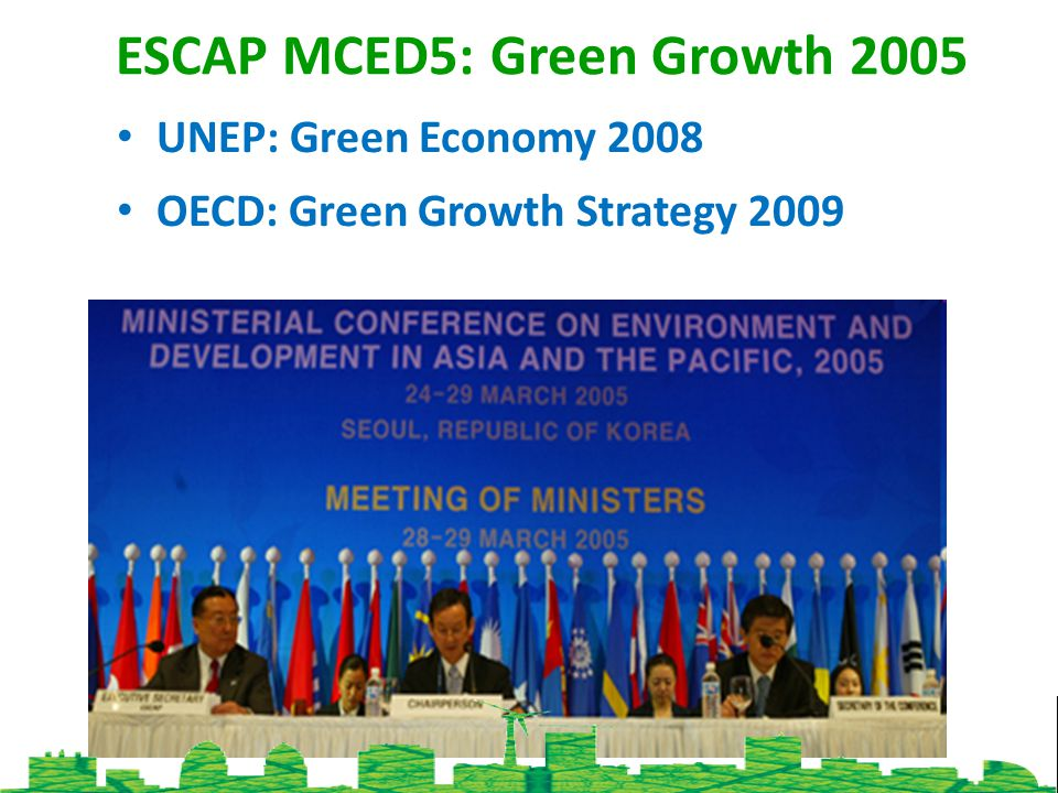 ESCAP MCED5: Green Growth 2005 UNEP: Green Economy 2008 OECD: Green Growth Strategy 2009