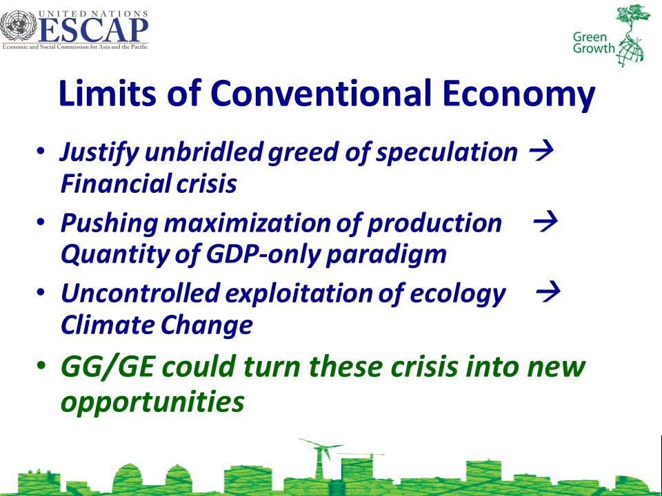 Justify unbridled greed of speculation Financial crisis Pushing maximization of production Quantity of GDP-only paradigm Uncontrolled exploitation of ecology Climate Change GG/GE could turn these crisis into new opportunities Limits of Conventional Economy