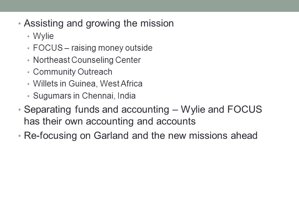 Assisting and growing the mission Wylie FOCUS – raising money outside Northeast Counseling Center Community Outreach Willets in Guinea, West Africa Sugumars in Chennai, India Separating funds and accounting – Wylie and FOCUS has their own accounting and accounts Re-focusing on Garland and the new missions ahead