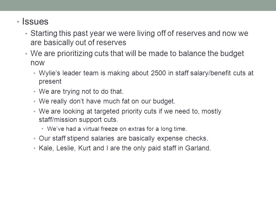 Issues Starting this past year we were living off of reserves and now we are basically out of reserves We are prioritizing cuts that will be made to balance the budget now Wylies leader team is making about 2500 in staff salary/benefit cuts at present We are trying not to do that.