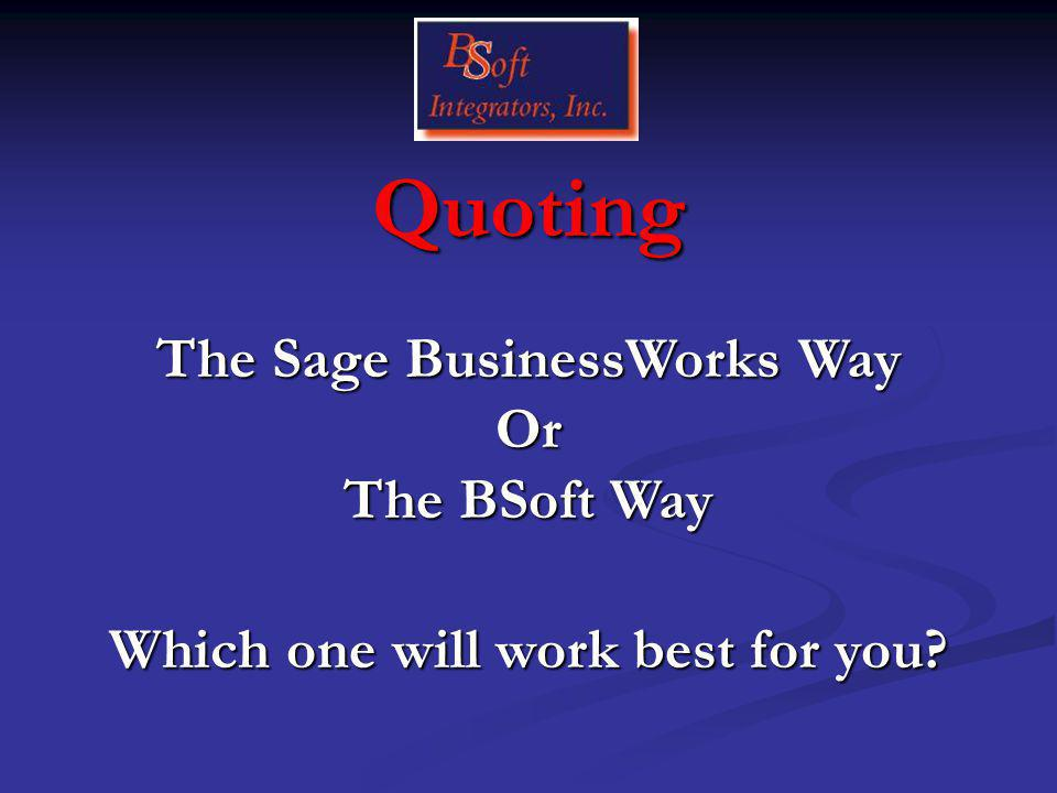 Quoting Which one will work best for you The Sage BusinessWorks Way Or The BSoft Way
