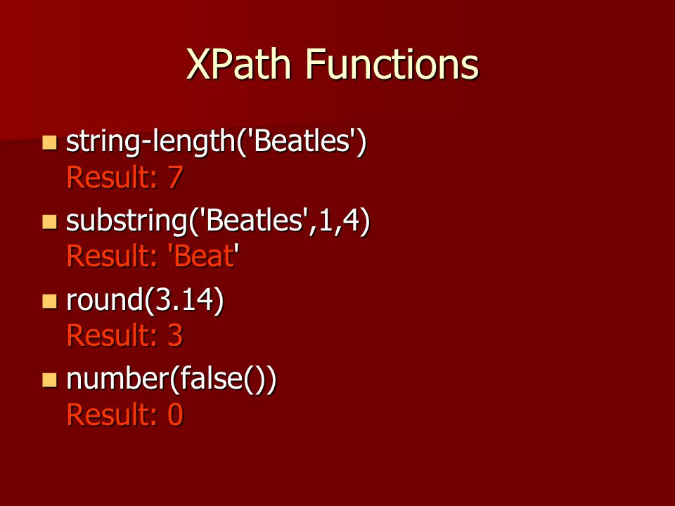 XPath Functions string-length( Beatles ) Result: 7 string-length( Beatles ) Result: 7 substring( Beatles ,1,4) Result: Beat substring( Beatles ,1,4) Result: Beat round(3.14) Result: 3 round(3.14) Result: 3 number(false()) Result: 0 number(false()) Result: 0