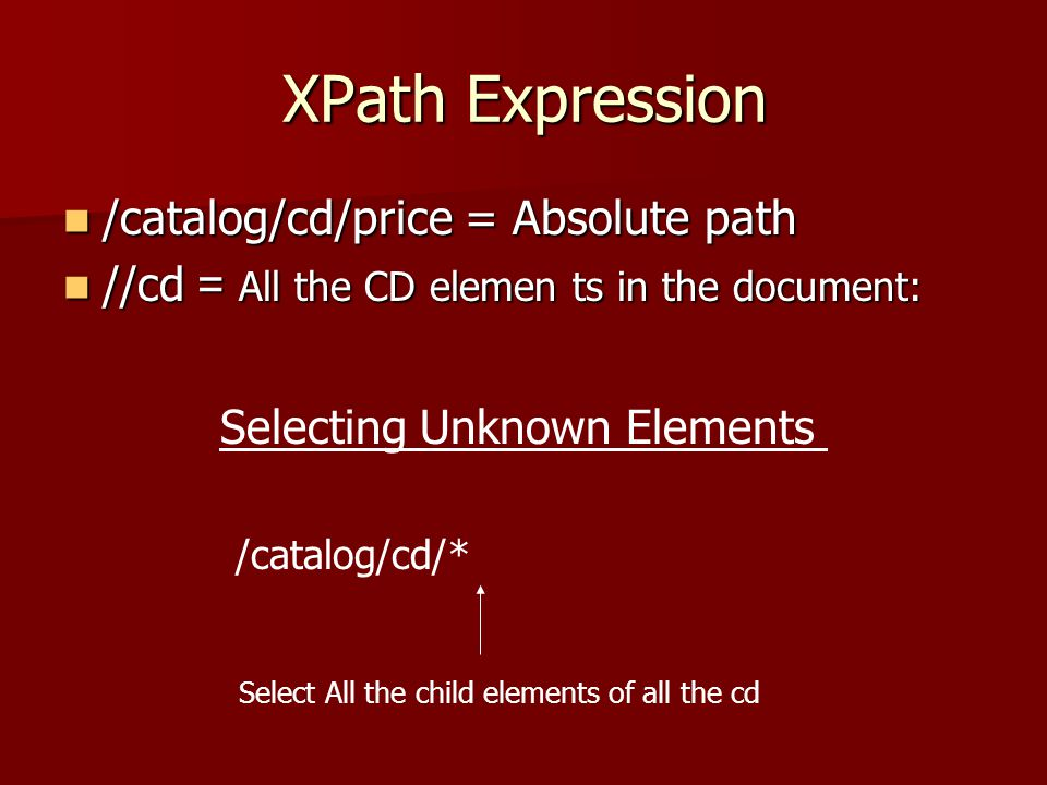 XPath Expression /catalog/cd/price = Absolute path /catalog/cd/price = Absolute path //cd = All the CD elemen ts in the document: //cd = All the CD elemen ts in the document: Selecting Unknown Elements Select All the child elements of all the cd /catalog/cd/*