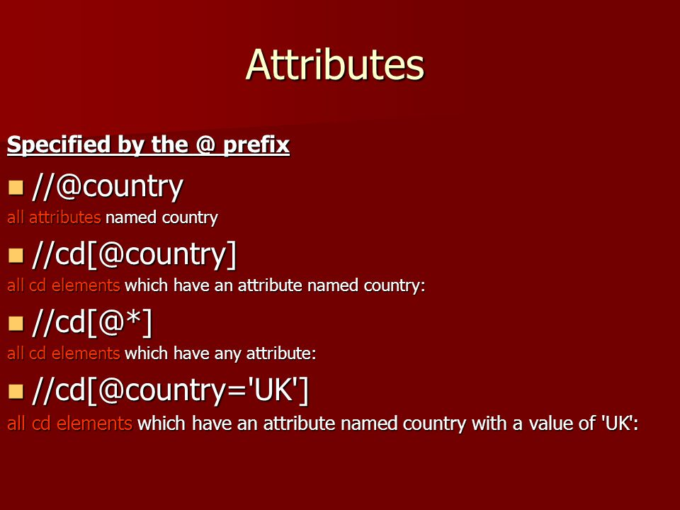 Attributes Specified by the @ prefix //@country //@country all attributes named country //cd[@country] //cd[@country] all cd elements which have an attribute named country: //cd[@*] //cd[@*] all cd elements which have any attribute: //cd[@country= UK ] //cd[@country= UK ] all cd elements which have an attribute named country with a value of UK :