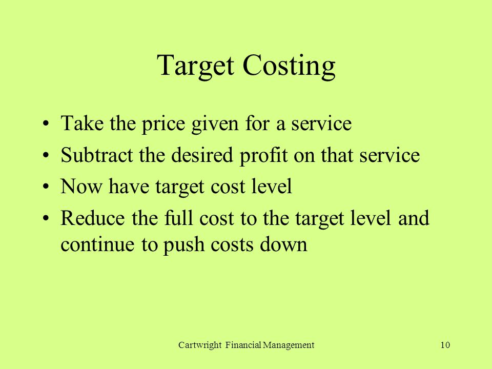 Cartwright Financial Management10 Target Costing Take the price given for a service Subtract the desired profit on that service Now have target cost level Reduce the full cost to the target level and continue to push costs down