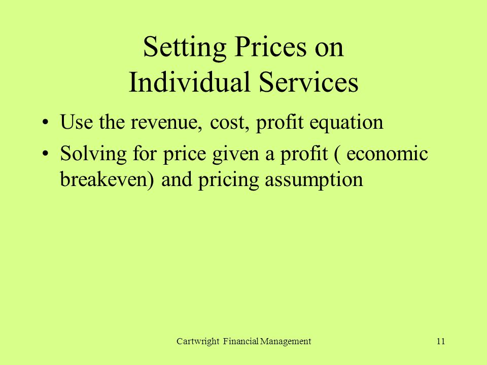 Cartwright Financial Management11 Setting Prices on Individual Services Use the revenue, cost, profit equation Solving for price given a profit ( economic breakeven) and pricing assumption