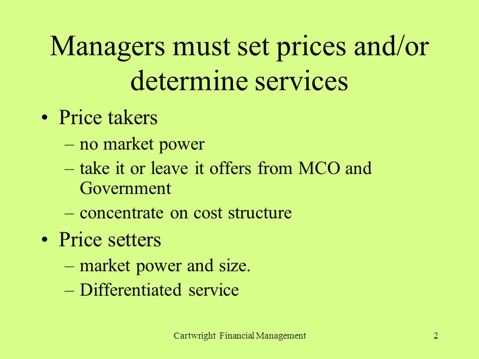 Cartwright Financial Management2 Managers must set prices and/or determine services Price takers –no market power –take it or leave it offers from MCO and Government –concentrate on cost structure Price setters –market power and size.