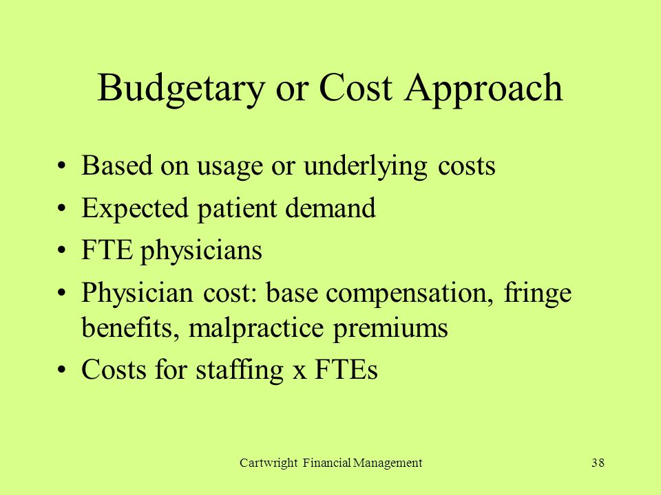 Cartwright Financial Management38 Budgetary or Cost Approach Based on usage or underlying costs Expected patient demand FTE physicians Physician cost: base compensation, fringe benefits, malpractice premiums Costs for staffing x FTEs