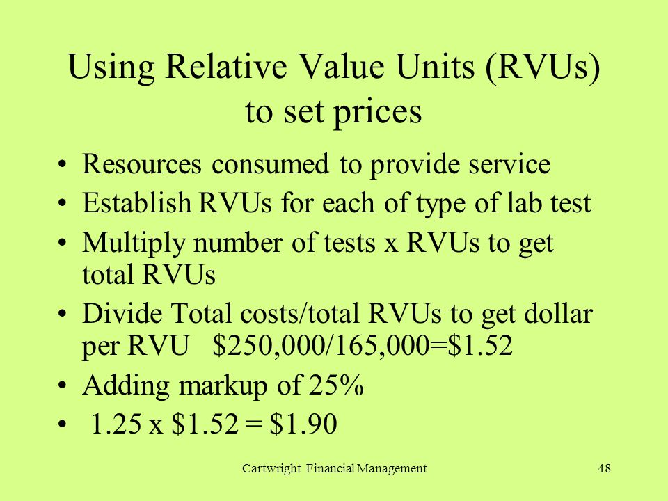 Cartwright Financial Management48 Using Relative Value Units (RVUs) to set prices Resources consumed to provide service Establish RVUs for each of type of lab test Multiply number of tests x RVUs to get total RVUs Divide Total costs/total RVUs to get dollar per RVU $250,000/165,000=$1.52 Adding markup of 25% 1.25 x $1.52 = $1.90