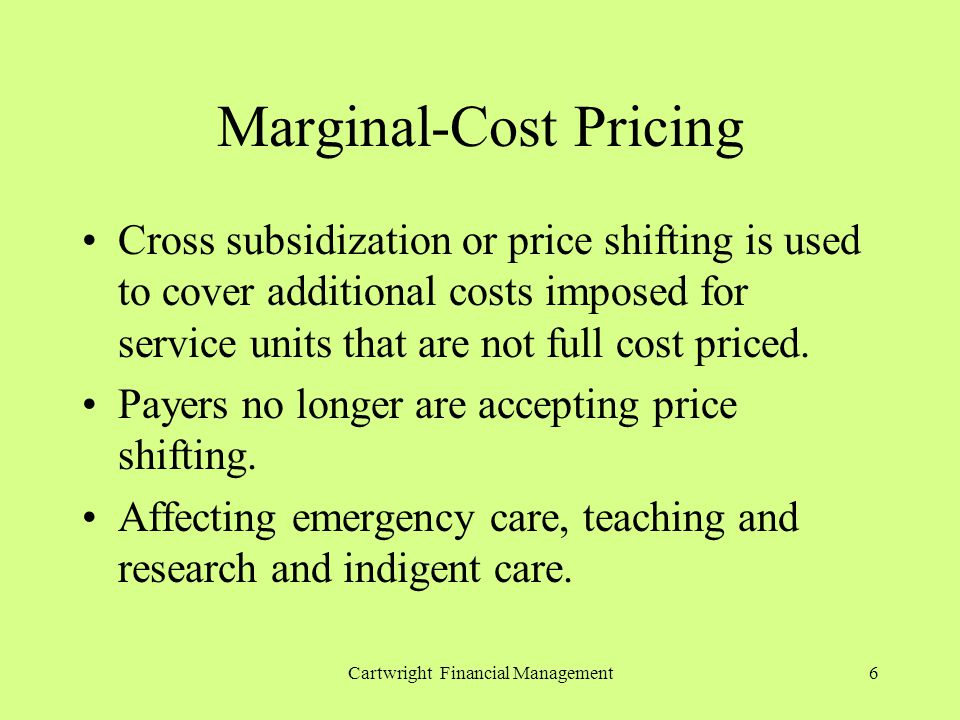 Cartwright Financial Management6 Marginal-Cost Pricing Cross subsidization or price shifting is used to cover additional costs imposed for service units that are not full cost priced.