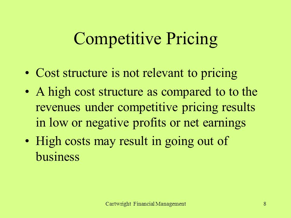 Cartwright Financial Management8 Competitive Pricing Cost structure is not relevant to pricing A high cost structure as compared to to the revenues under competitive pricing results in low or negative profits or net earnings High costs may result in going out of business