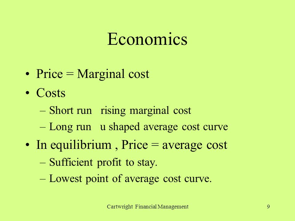 Cartwright Financial Management9 Economics Price = Marginal cost Costs –Short run rising marginal cost –Long run u shaped average cost curve In equilibrium, Price = average cost –Sufficient profit to stay.