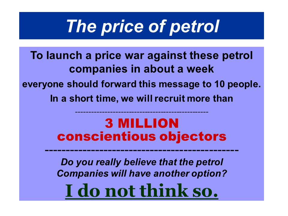 The price of petrol To launch a price war against these petrol companies in about a week everyone should forward this message to 10 people.