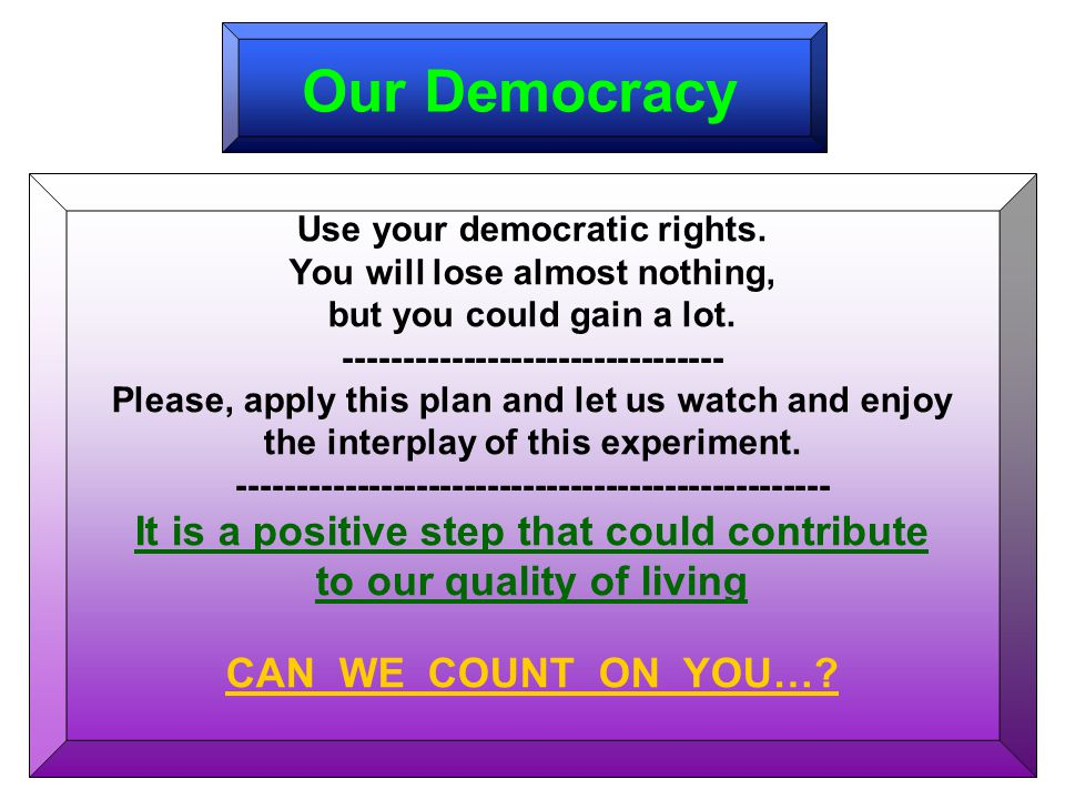 Our Democracy Use your democratic rights. You will lose almost nothing, but you could gain a lot.