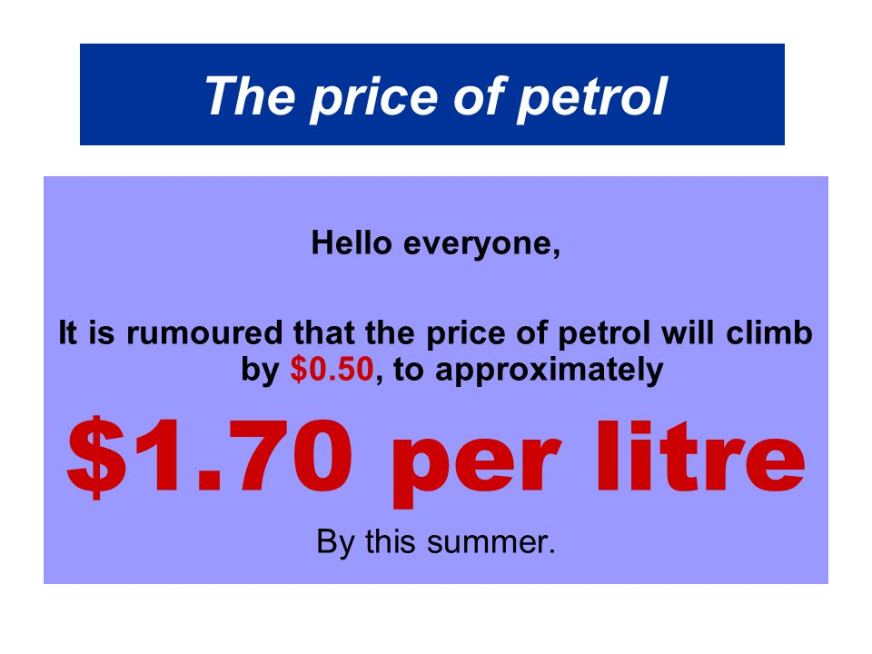 The price of petrol Hello everyone, It is rumoured that the price of petrol will climb by $0.50, to approximately $1.70 per litre By this summer.