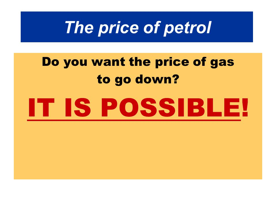 The price of petrol Do you want the price of gas to go down IT IS POSSIBLE!