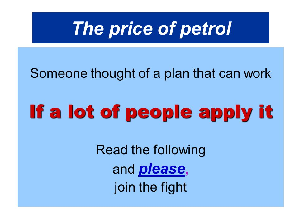 The price of petrol Someone thought of a plan that can work If a lot of people apply it Read the following and please, join the fight