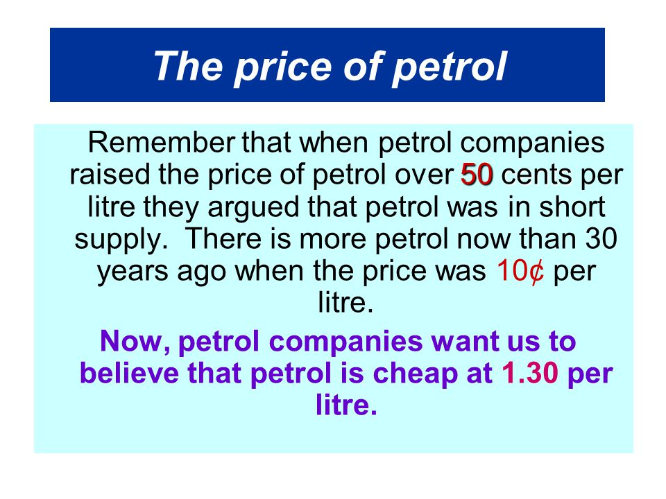 The price of petrol 50 cents Remember that when petrol companies raised the price of petrol over 50 cents per litre they argued that petrol was in short supply.