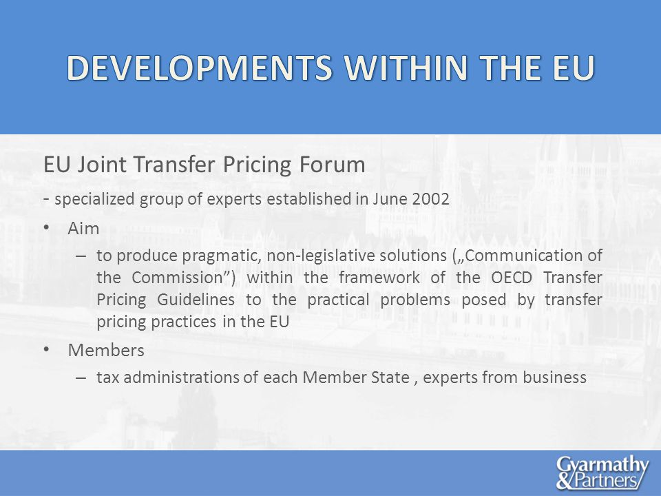 EU Joint Transfer Pricing Forum - specialized group of experts established in June 2002 Aim – to produce pragmatic, non-legislative solutions (Communication of the Commission) within the framework of the OECD Transfer Pricing Guidelines to the practical problems posed by transfer pricing practices in the EU Members – tax administrations of each Member State, experts from business