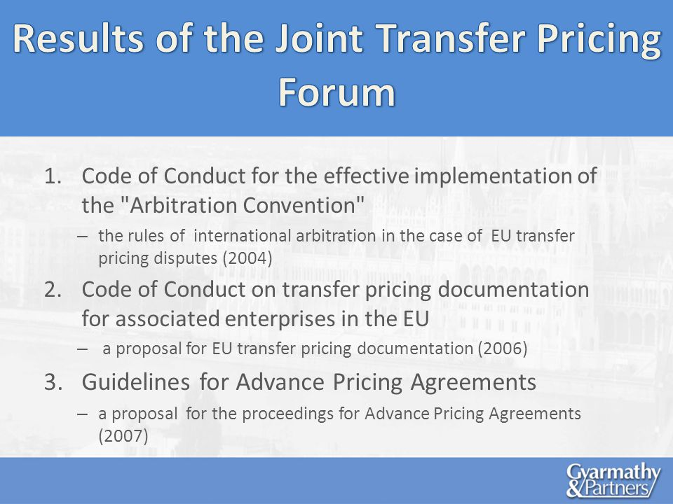 1.Code of Conduct for the effective implementation of the Arbitration Convention – the rules of international arbitration in the case of EU transfer pricing disputes (2004) 2.Code of Conduct on transfer pricing documentation for associated enterprises in the EU – a proposal for EU transfer pricing documentation (2006) 3.Guidelines for Advance Pricing Agreements – a proposal for the proceedings for Advance Pricing Agreements (2007)