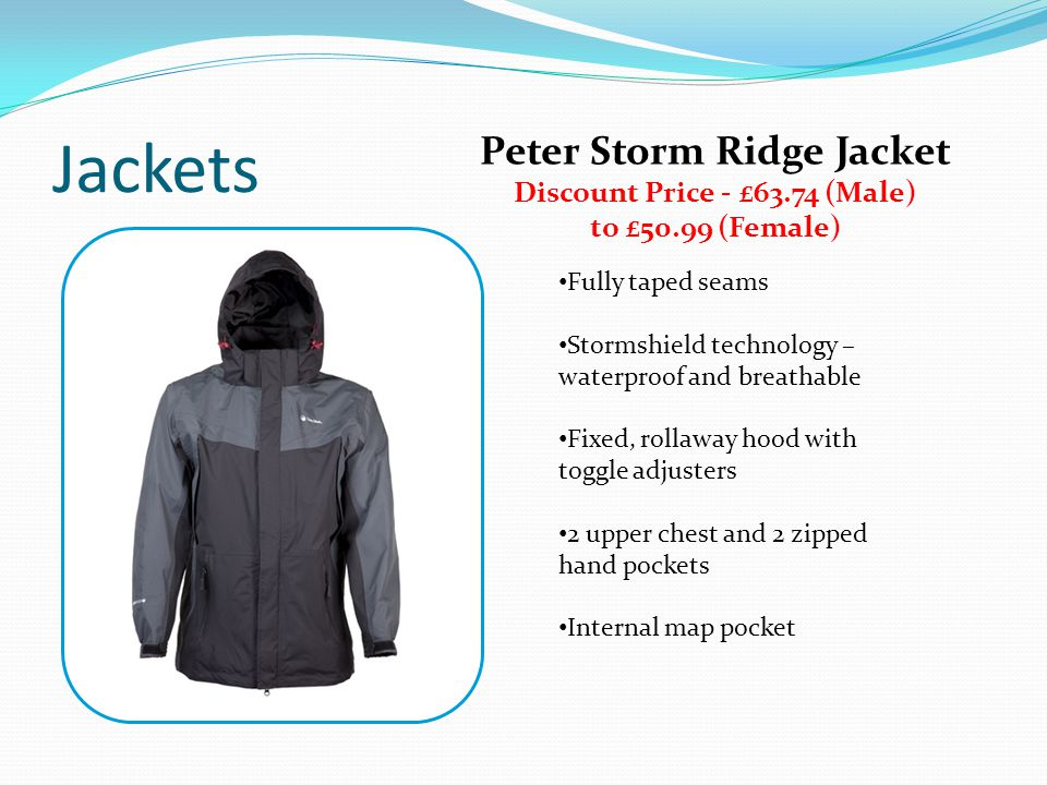 Jackets Peter Storm Ridge Jacket Discount Price - £63.74 (Male) to £50.99 (Female) Fully taped seams Stormshield technology – waterproof and breathable Fixed, rollaway hood with toggle adjusters 2 upper chest and 2 zipped hand pockets Internal map pocket