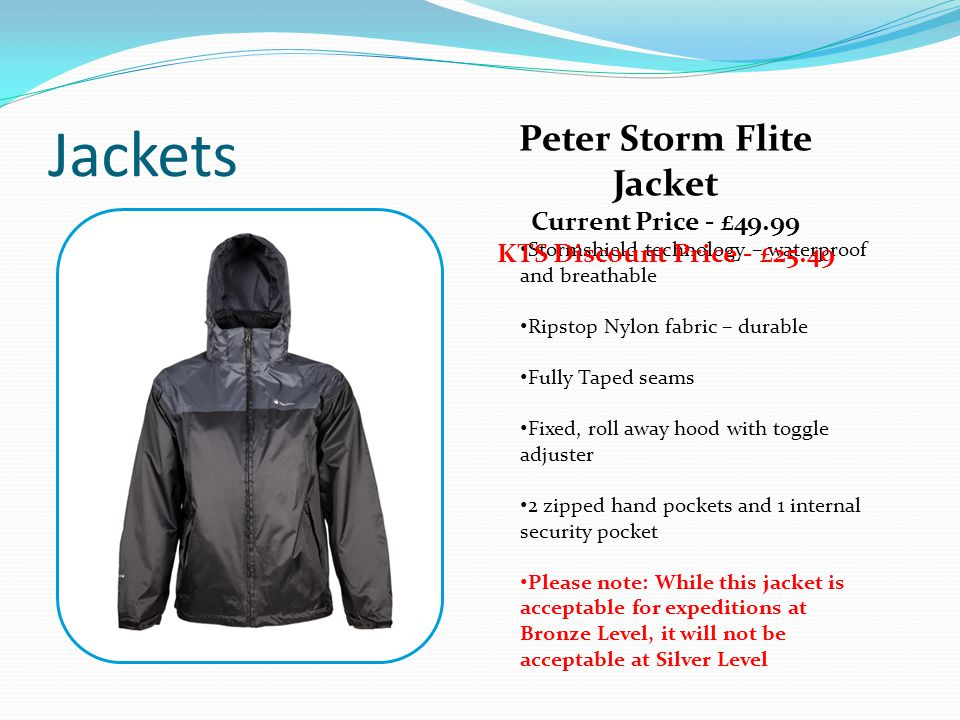 Jackets Stormshield technology – waterproof and breathable Ripstop Nylon fabric – durable Fully Taped seams Fixed, roll away hood with toggle adjuster 2 zipped hand pockets and 1 internal security pocket Please note: While this jacket is acceptable for expeditions at Bronze Level, it will not be acceptable at Silver Level Peter Storm Flite Jacket Current Price - £49.99 KTS Discount Price - £25.49